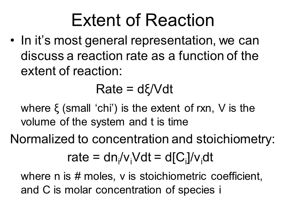 Extent of Reaction In it's most general representation, we can discuss a reaction rate as a function of the extent of reaction: Rate = dξ/Vdt where ξ (small 'chi') is the extent of rxn, V is the volume of the system and t is time Normalized to concentration and stoichiometry: rate = dn i /v i Vdt = d[C i ]/v i dt where n is # moles, v is stoichiometric coefficient, and C is molar concentration of species i