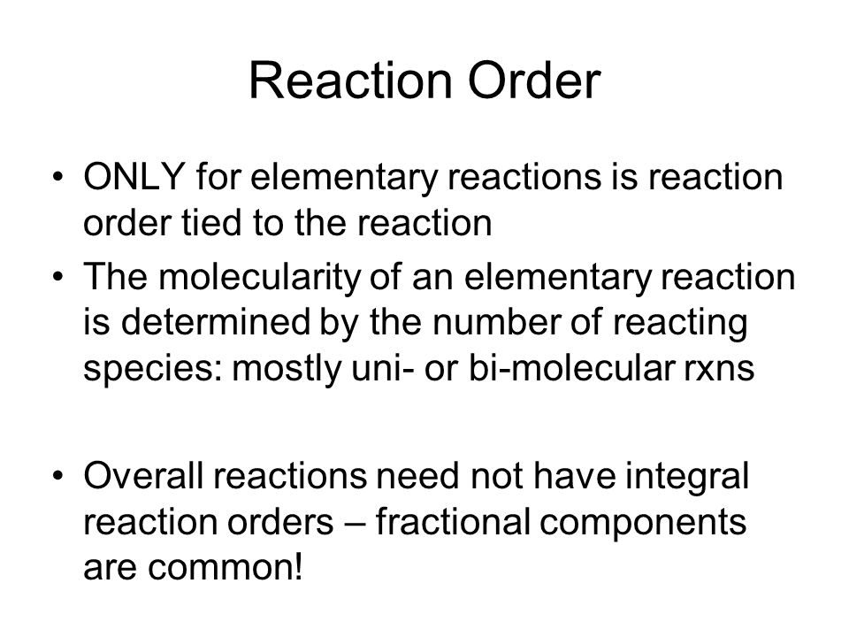 Reaction Order ONLY for elementary reactions is reaction order tied to the reaction The molecularity of an elementary reaction is determined by the number of reacting species: mostly uni- or bi-molecular rxns Overall reactions need not have integral reaction orders – fractional components are common!
