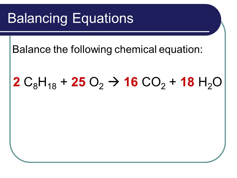 Balancing Equations Balance the following chemical equation: 2 C 8 H 18 + 25 O 2  16 CO 2 + 18 H 2 O