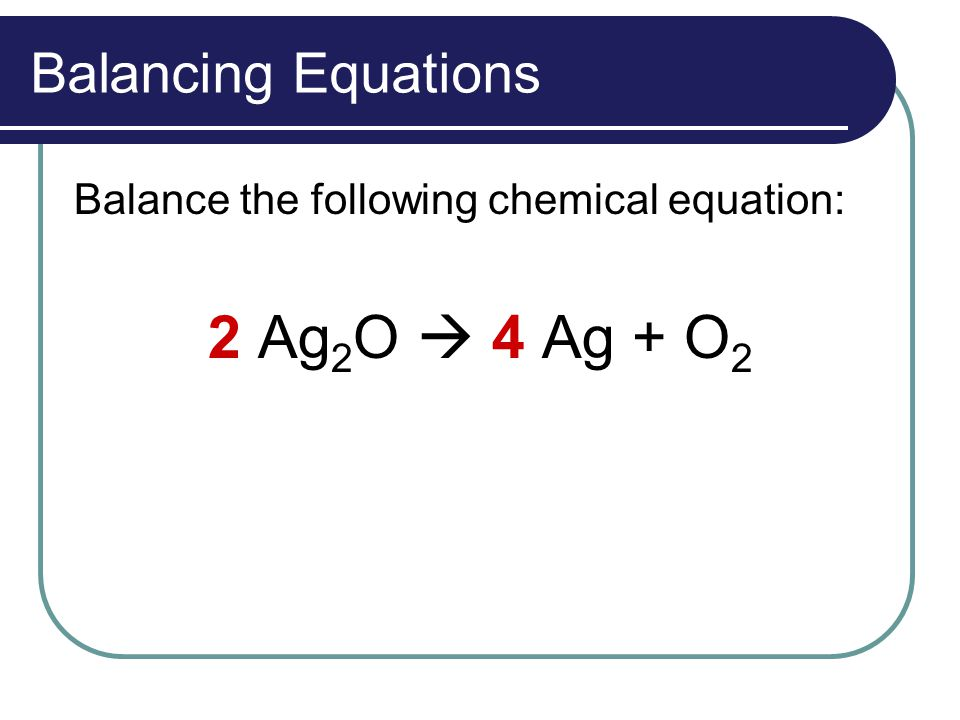 Balancing Equations Balance the following chemical equation: 2 Ag 2 O  4 Ag + O 2