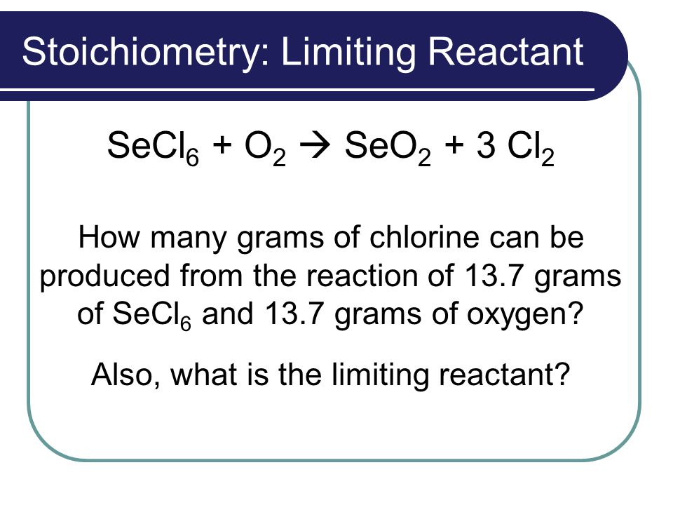 Stoichiometry: Limiting Reactant SeCl 6 + O 2  SeO 2 + 3 Cl 2 How many grams of chlorine can be produced from the reaction of 13.7 grams of SeCl 6 an