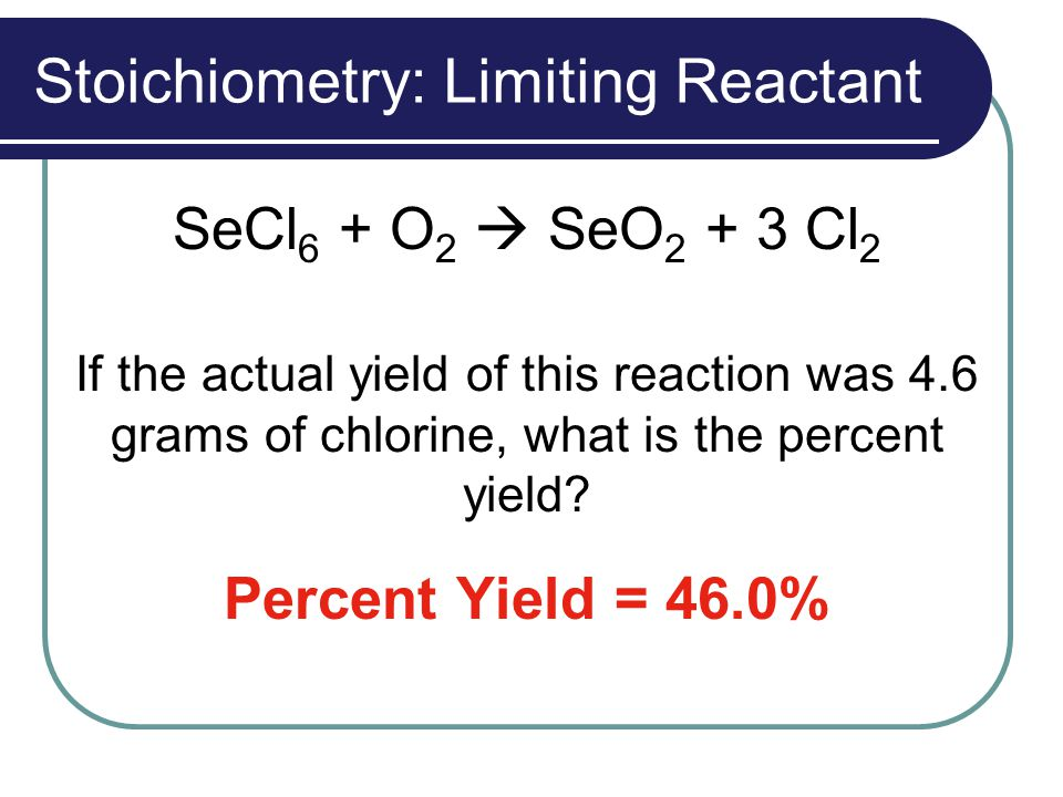 Stoichiometry: Limiting Reactant SeCl 6 + O 2  SeO 2 + 3 Cl 2 If the actual yield of this reaction was 4.6 grams of chlorine, what is the percent yie