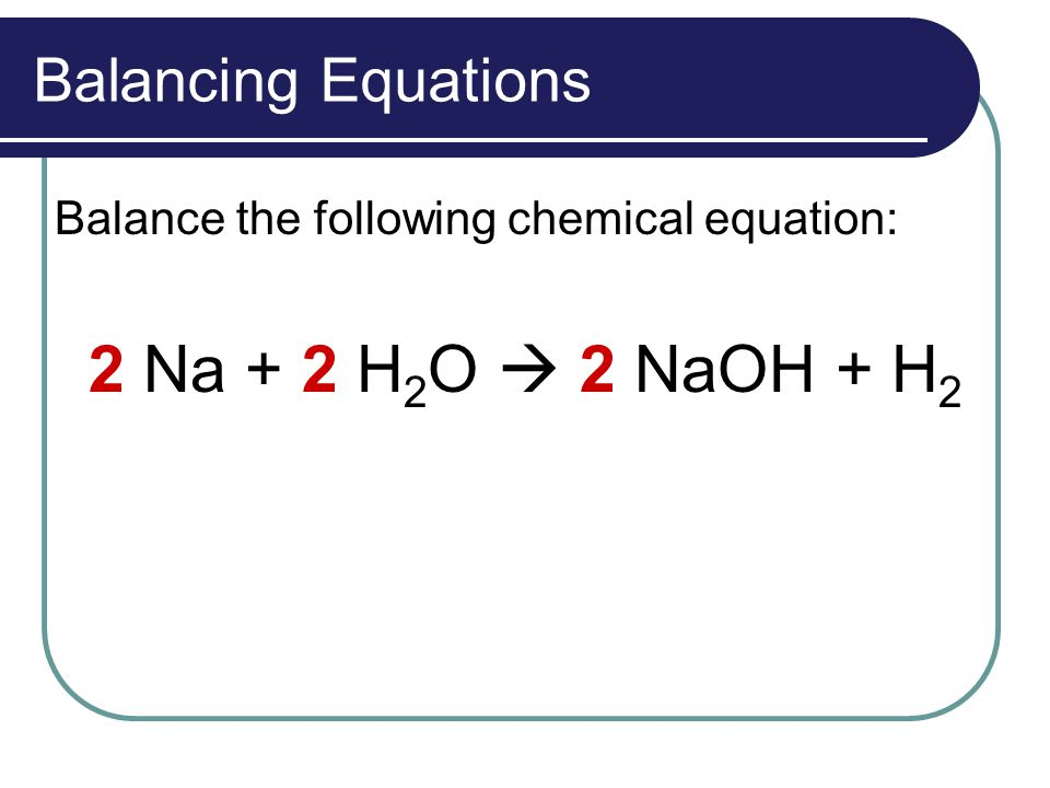 Balancing Equations Balance the following chemical equation: 2 Na + 2 H 2 O  2 NaOH + H 2