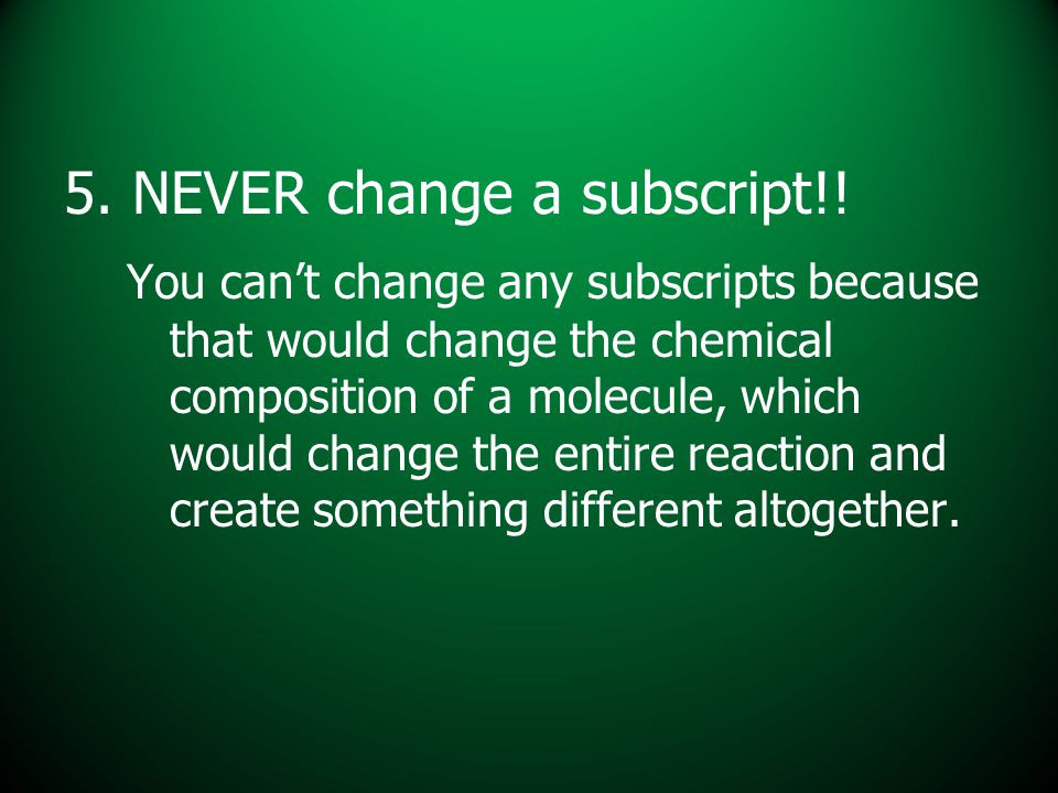 5. NEVER change a subscript!! You can't change any subscripts because that would change the chemical composition of a molecule, which would change the