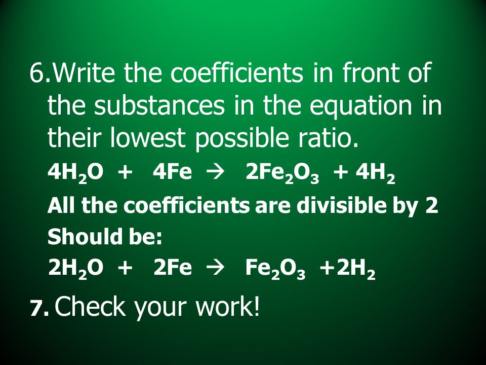 6.Write the coefficients in front of the substances in the equation in their lowest possible ratio. 4H 2 O + 4Fe  2Fe 2 O 3 + 4H 2 All the coefficien