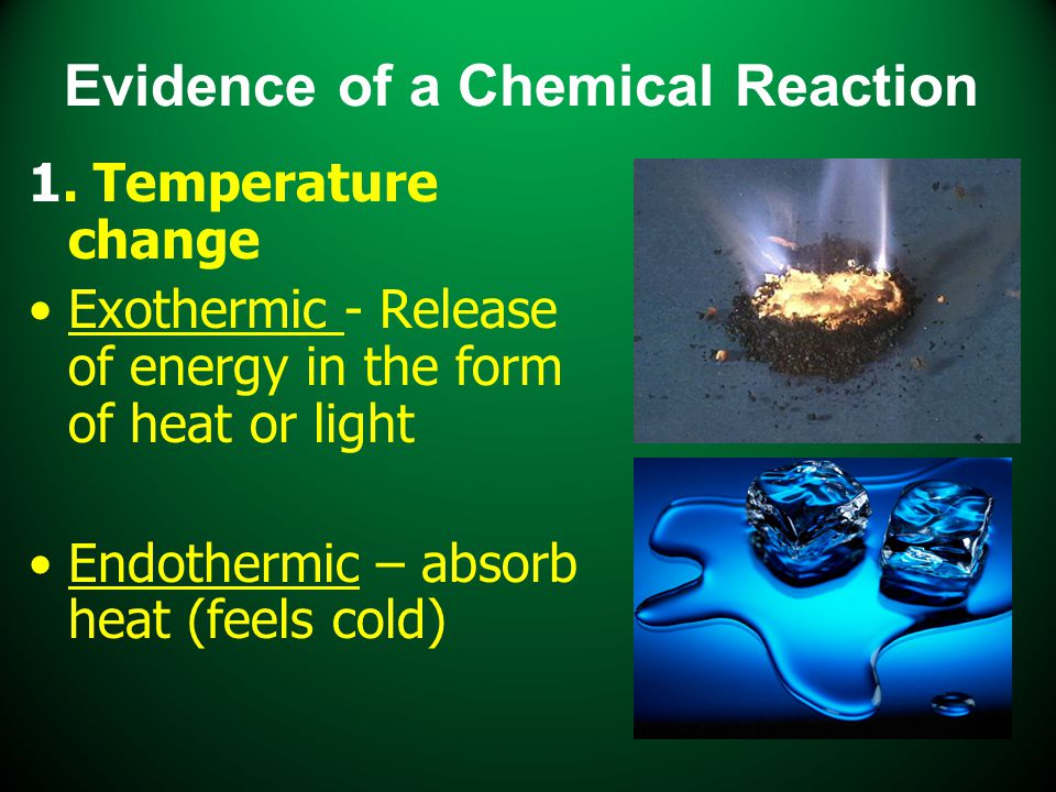 Evidence of a Chemical Reaction 1. Temperature change Exothermic - Release of energy in the form of heat or light Endothermic – absorb heat (feels col