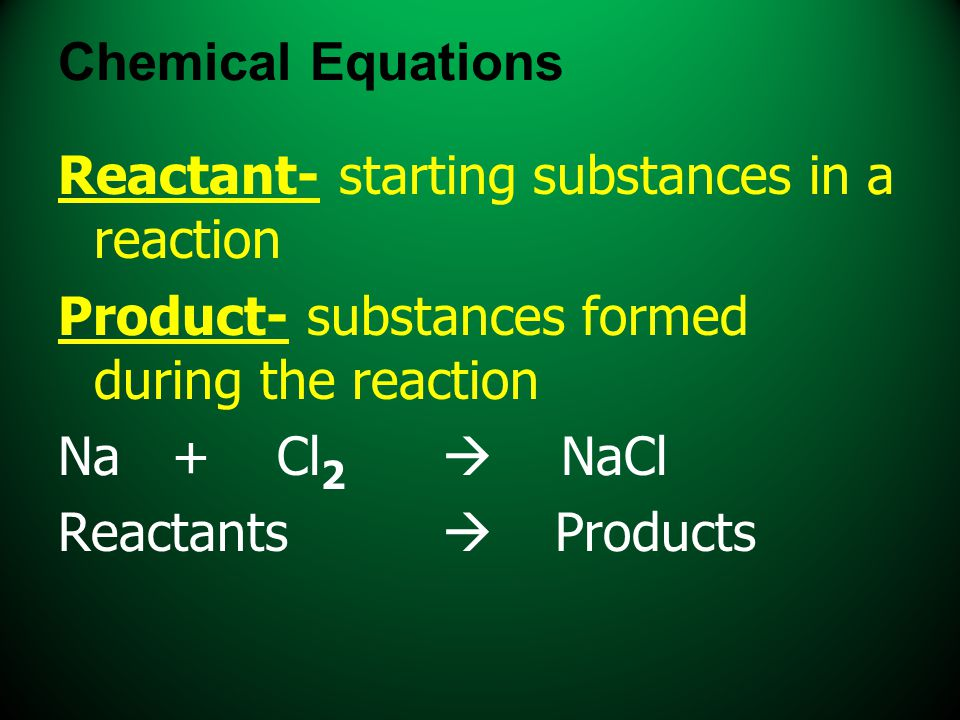 Chemical Equations Reactant- starting substances in a reaction Product- substances formed during the reaction Na + Cl 2  NaCl Reactants  Products