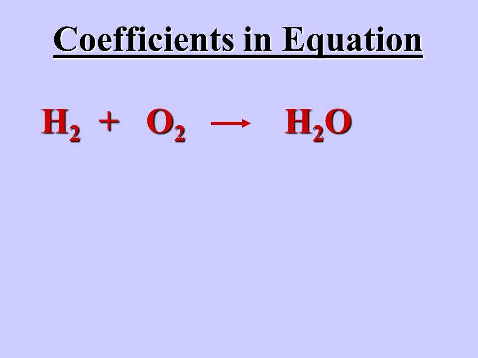 H 2 + O 2 H 2 O Coefficients in Equation