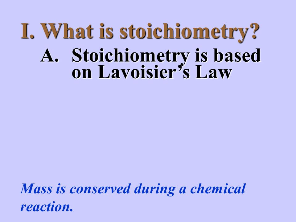 I.What is stoichiometry. Mass is conserved during a chemical reaction.