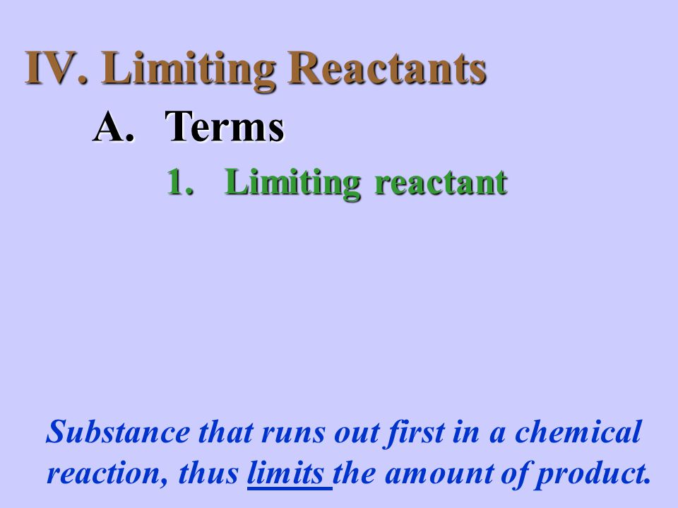 IV. Limiting Reactants A.Terms 1.Limiting reactant Substance that runs out first in a chemical reaction, thus limits the amount of product.