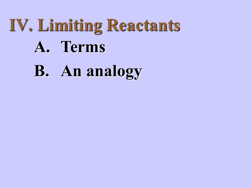 IV. Limiting Reactants A.Terms B.An analogy