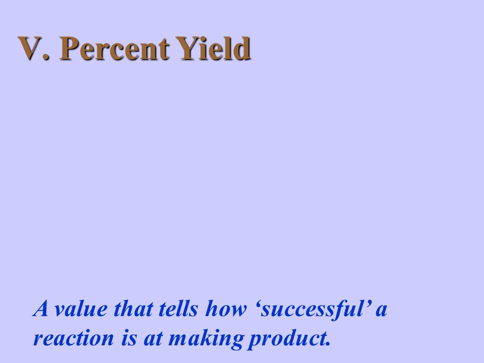 V. Percent Yield A value that tells how 'successful' a reaction is at making product.