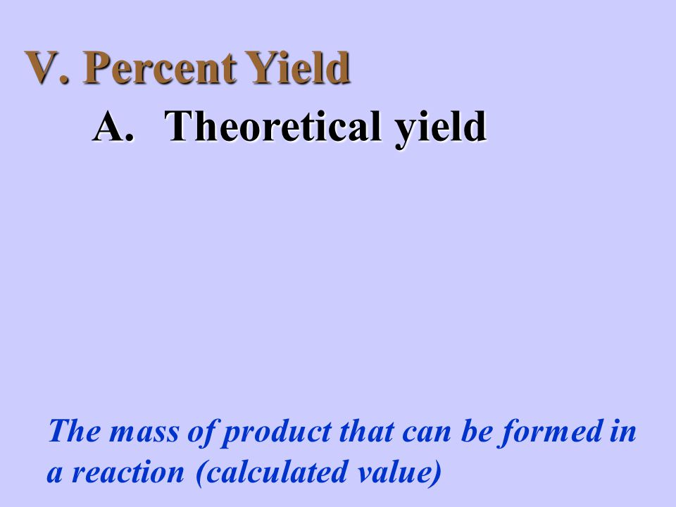 V. Percent Yield A.Theoretical yield The mass of product that can be formed in a reaction (calculated value)