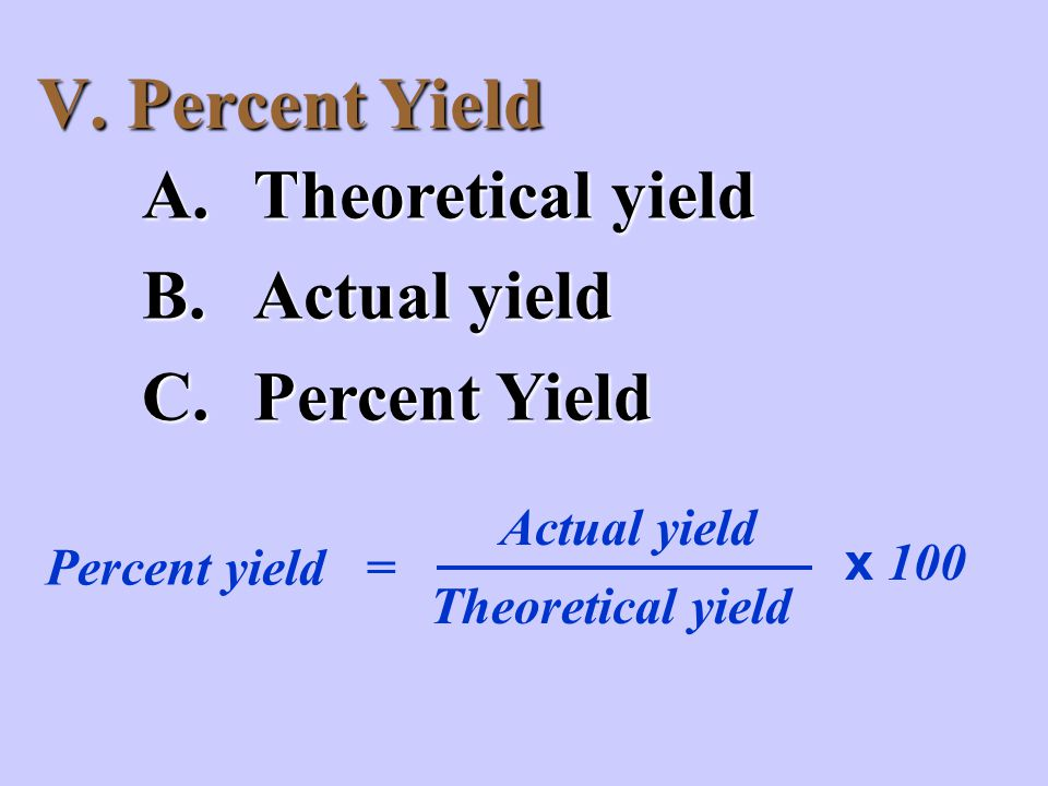 V. Percent Yield A.Theoretical yield B.Actual yield C.Percent Yield Actual yield Theoretical yield x 100 Percent yield =