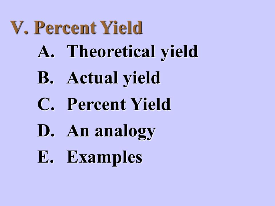 V. Percent Yield A.Theoretical yield B.Actual yield C.Percent Yield D.An analogy E.Examples