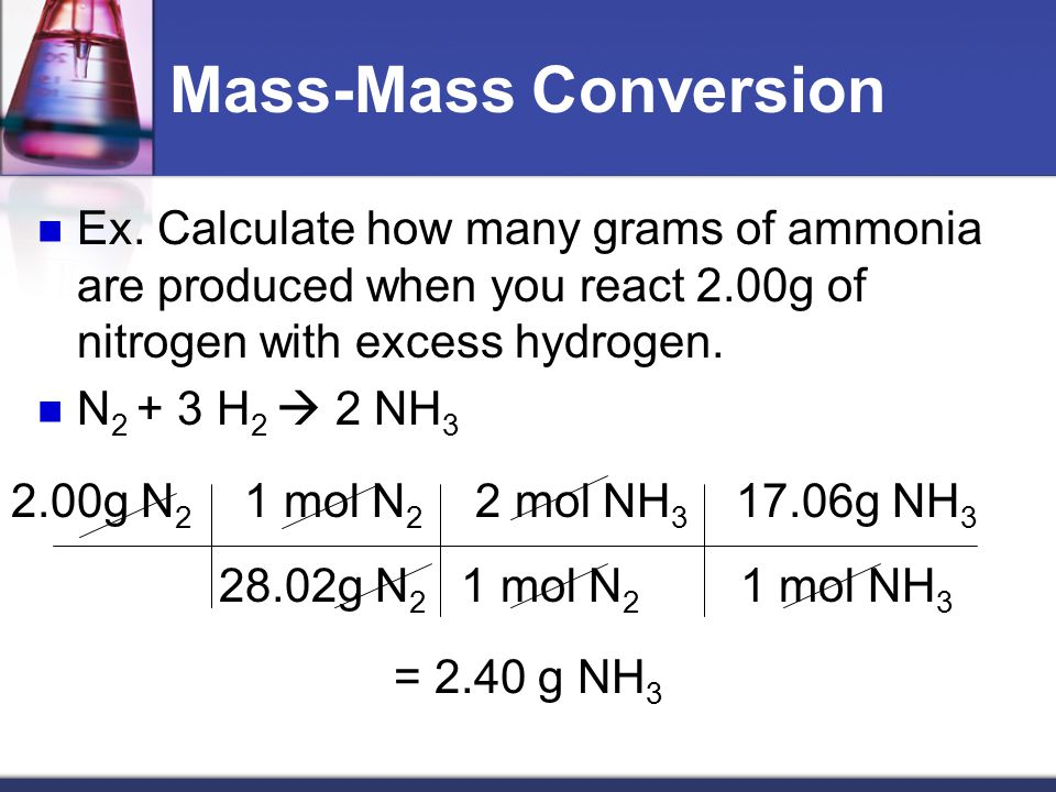 Mass-Mass Conversions Most often we are given a starting mass and want to find out the mass of a product we will get (called theoretical yield) or how much of another reactant we need to completely react with it (no leftover ingredients!) Now we must go from grams to moles, mole ratio, and back to grams of compound we are interested in