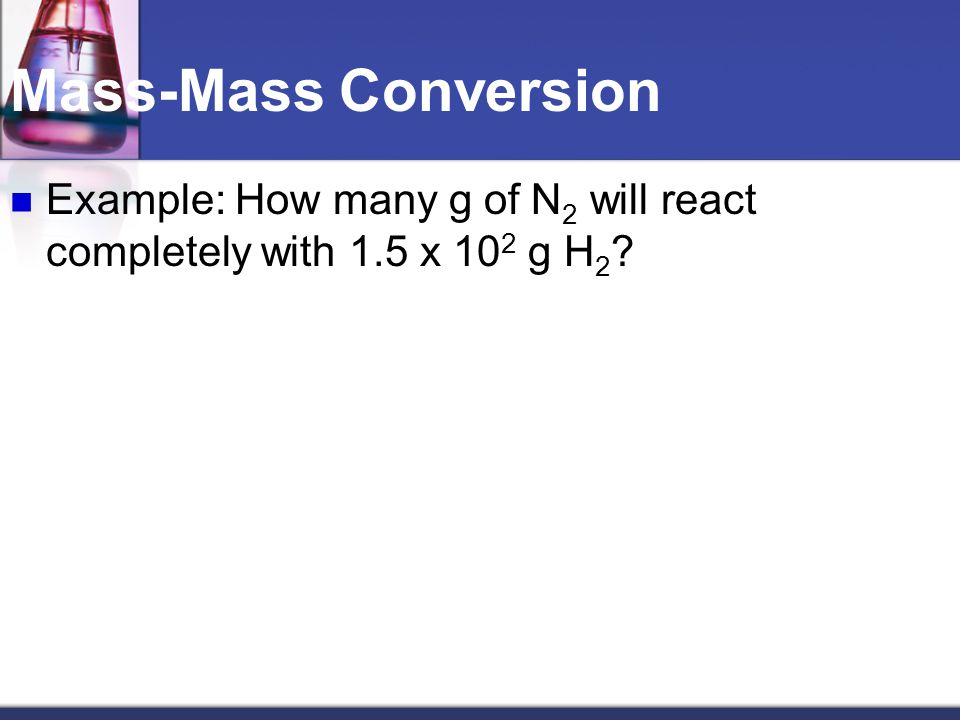 Mass-Mass Conversion Example: 6.2 g of ammonia are produced when how many grams of hydrogen are reacted with excess nitrogen?