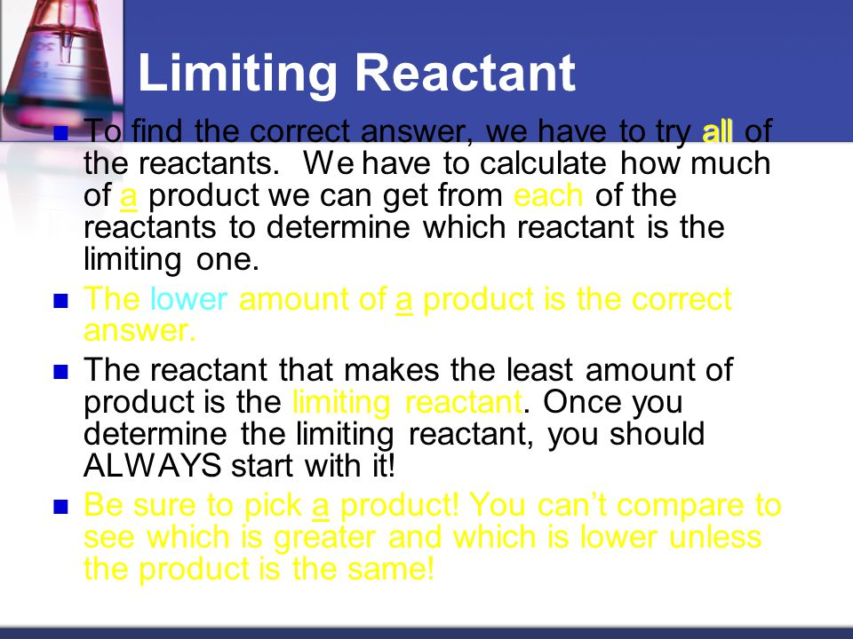 Limiting Reactant Most of the time in chemistry we have more of one reactant than we need to completely use up other reactant. excess That reactant is