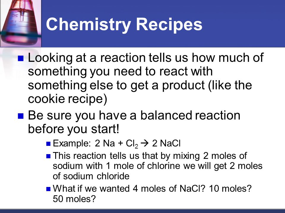 Cookies and Chemistry…Huh!?!? Just like chocolate chip cookies have recipes, chemists have recipes as well Instead of calling them recipes, we call th
