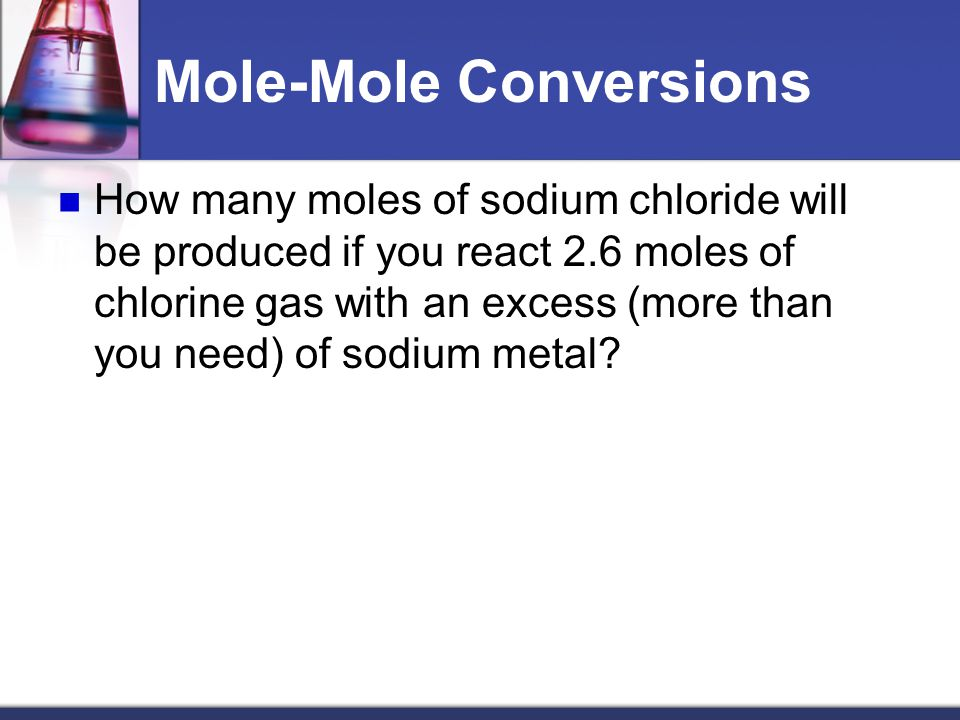 Mole Ratios These mole ratios can be used to calculate the moles of one chemical from the given amount of a different chemical Example: How many moles of chlorine is needed to react with 5 moles of sodium (without any sodium left over).