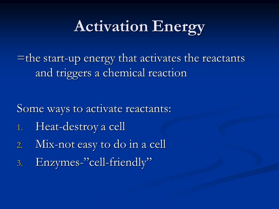 Activation Energy =the start-up energy that activates the reactants and triggers a chemical reaction Some ways to activate reactants: 1. Heat-destroy
