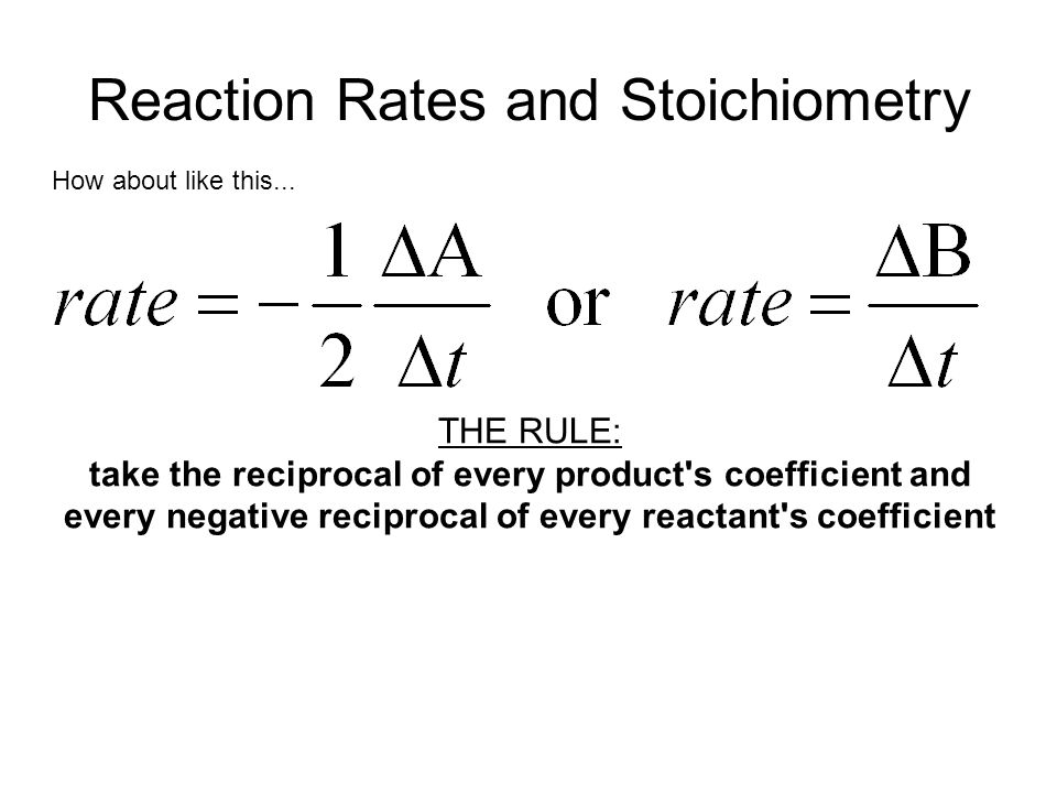 Reaction Rates and Stoichiometry How about like this... THE RULE: take the reciprocal of every product's coefficient and every negative reciprocal of