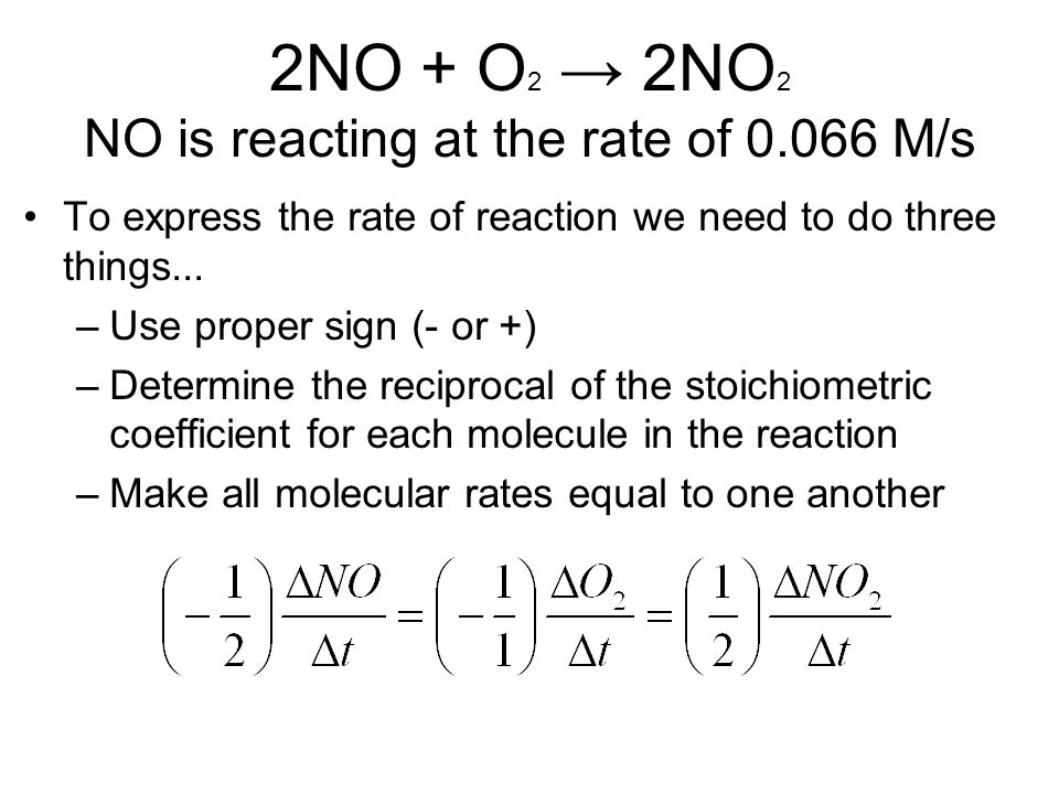 2NO + O 2 → 2NO 2 NO is reacting at the rate of 0.066 M/s To express the rate of reaction we need to do three things... –Use proper sign (- or +) –Det