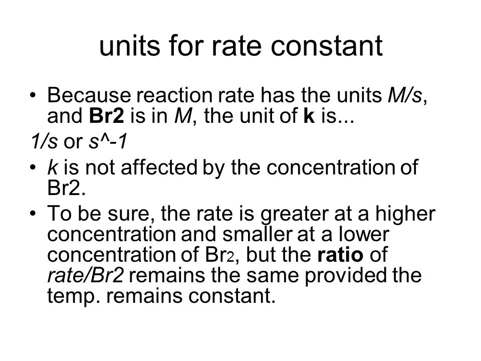 Find the rate constant for the following reaction time (s)Br2 M reaction rate (M/s) 0.00.01204.2 x 10^-5 50.00.01013.52 x 10^-5 100.00.008462.96 x 10^-5 150.00.007102.49 x 10^-5 k = rate/Br 2 Use the chart to determine the rate constant 3.49 x 10^-3 s^-1
