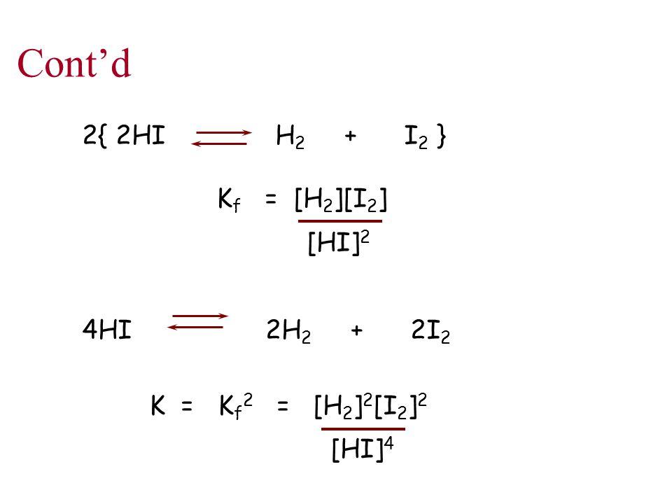 Cont'd 2{ 2HI H 2 + I 2 } K f = [H 2 ][I 2 ] [HI] 2 4HI 2H 2 + 2I 2 K = K f 2 = [H 2 ] 2 [I 2 ] 2 [HI] 4