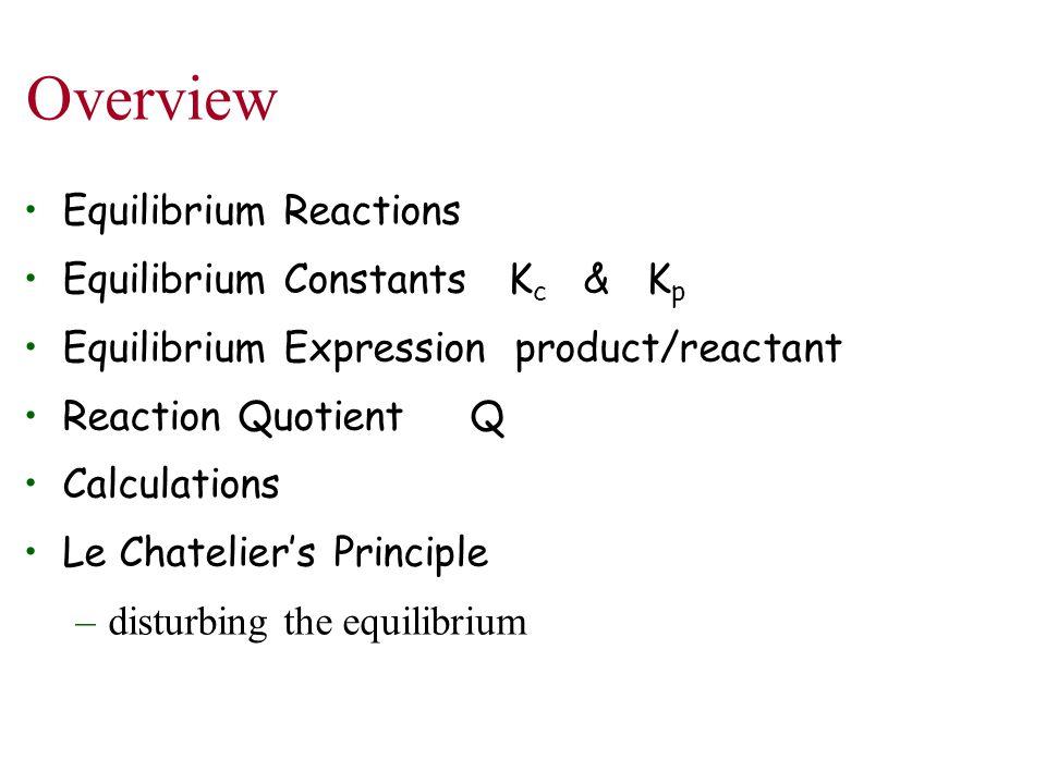 Overview Equilibrium Reactions Equilibrium Constants K c & K p Equilibrium Expression product/reactant Reaction Quotient Q Calculations Le Chatelier's