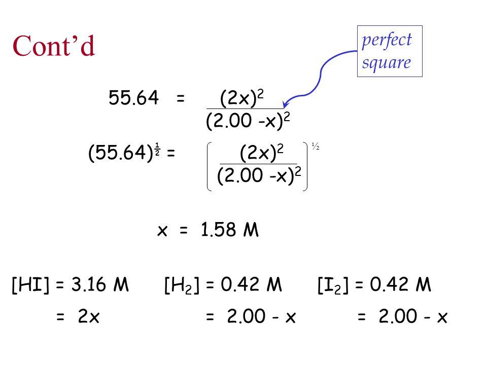 Cont'd 55.64 = (2x) 2 (2.00 -x) 2 (55.64) ½ = (2x) 2 (2.00 -x) 2 x = 1.58 M [HI] = 3.16 M [H 2 ] = 0.42 M [I 2 ] = 0.42 M = 2x= 2.00 - x = 2.00 - x ½