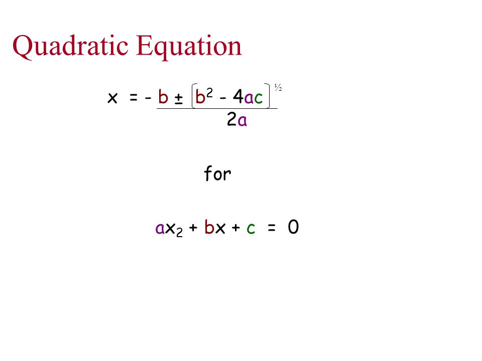 Quadratic Equation x = - b ± b 2 - 4ac 2a for ax 2 + bx + c = 0 ½
