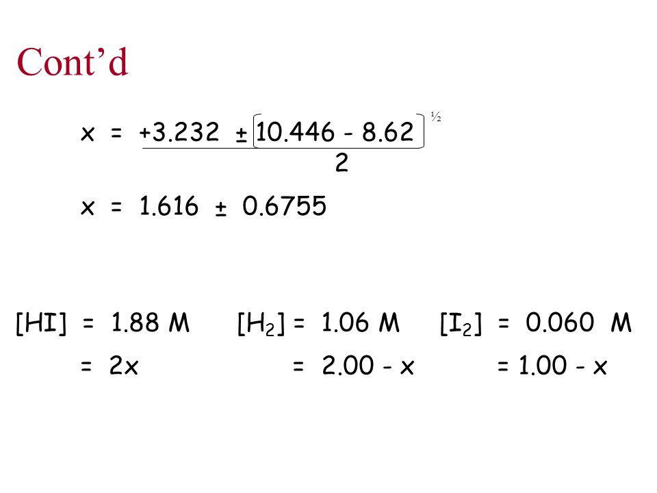 Cont'd x = +3.232 ± 10.446 - 8.62 2 x = 1.616 ± 0.6755 [HI] = 1.88 M [H 2 ] = 1.06 M [I 2 ] = 0.060 M = 2x = 2.00 - x = 1.00 - x ½