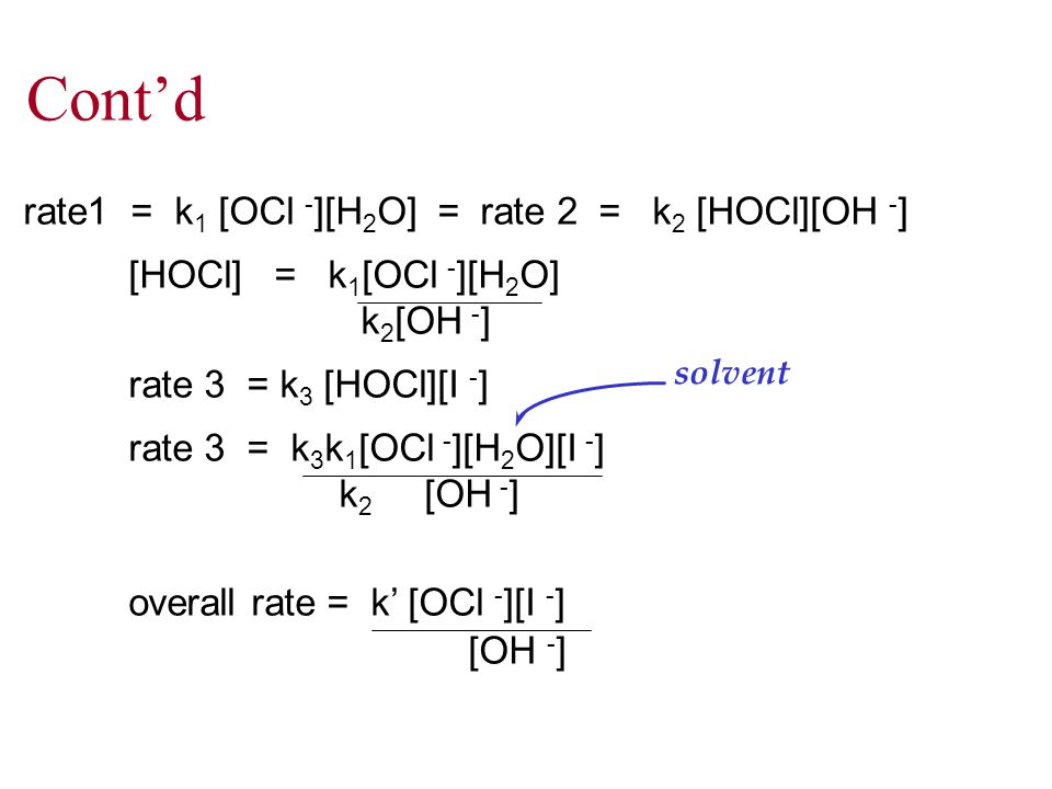 Cont'd rate1 = k 1 [OCl - ][H 2 O] = rate 2 = k 2 [HOCl][OH - ] [HOCl] = k 1 [OCl - ][H 2 O] k 2 [OH - ] rate 3 = k 3 [HOCl][I - ] rate 3 = k 3 k 1 [OCl - ][H 2 O][I - ] k 2 [OH - ] overall rate = k' [OCl - ][I - ] [OH - ] solvent