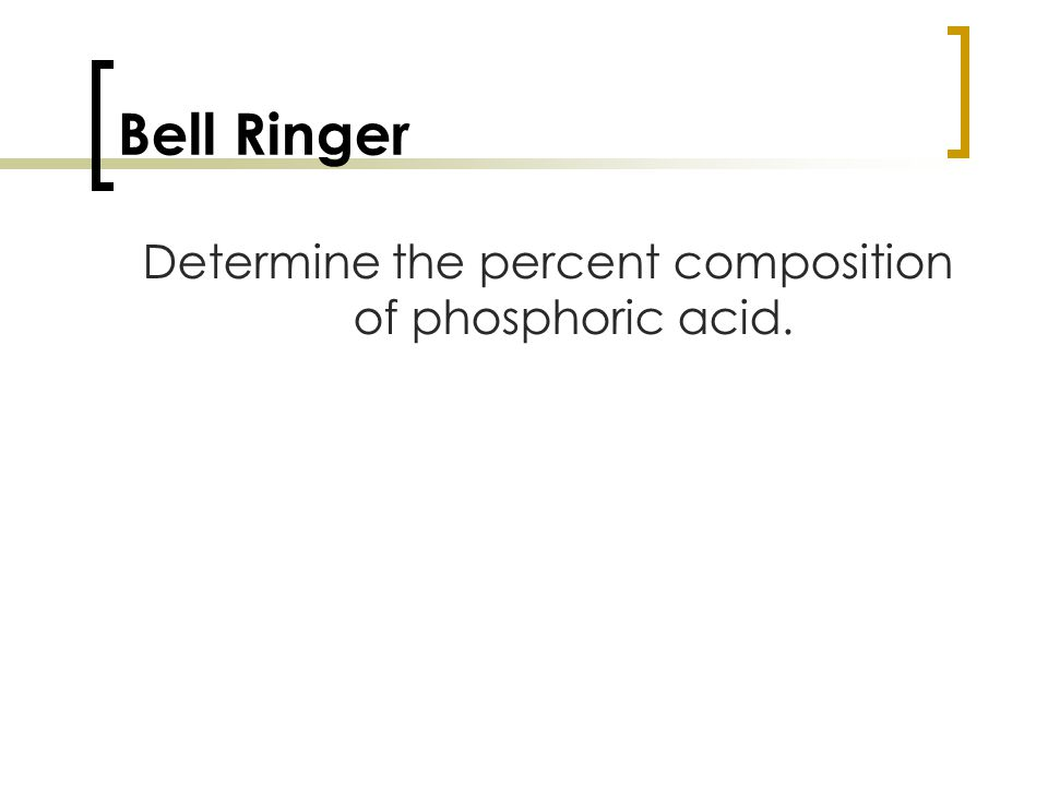 Bell Ringer Determine the percent composition of phosphoric acid.
