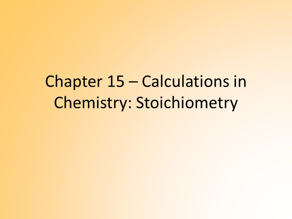 Chapter 15 – Calculations in Chemistry: Stoichiometry