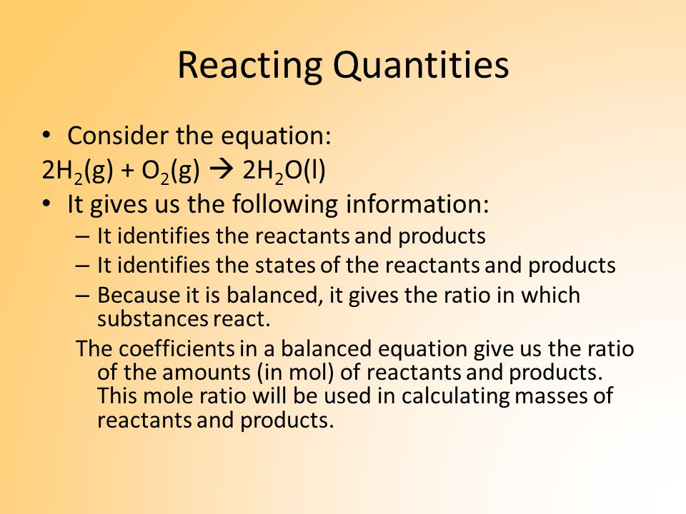 Reacting Quantities Consider the equation: 2H 2 (g) + O 2 (g)  2H 2 O(l) It gives us the following information: – It identifies the reactants and products – It identifies the states of the reactants and products – Because it is balanced, it gives the ratio in which substances react.