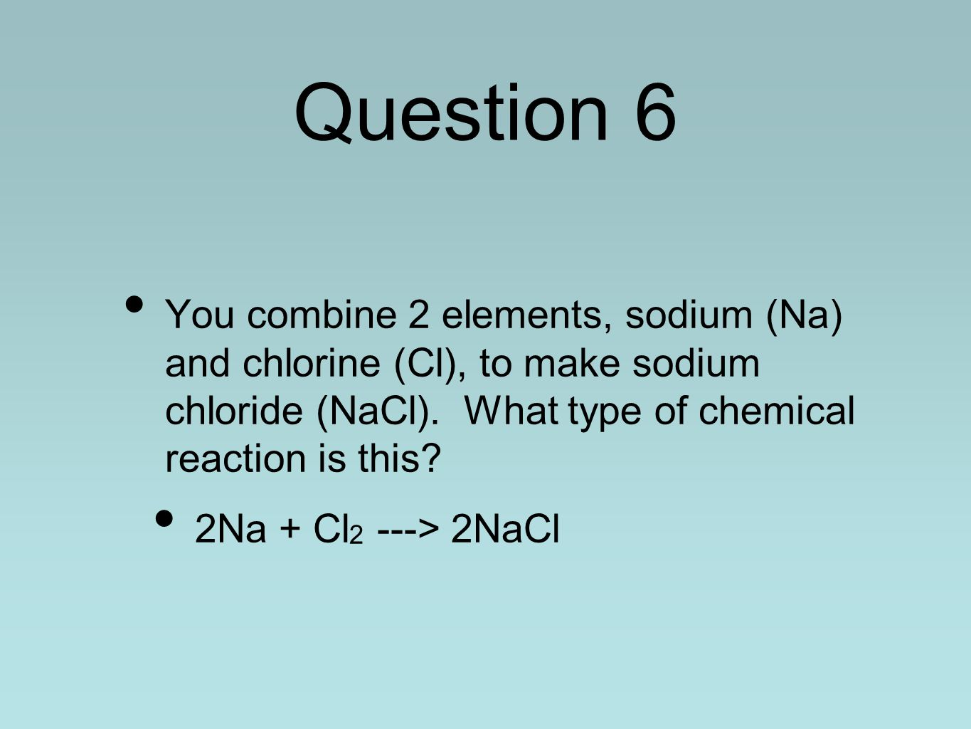 Question 6 You combine 2 elements, sodium (Na) and chlorine (Cl), to make sodium chloride (NaCl). What type of chemical reaction is this? 2Na + Cl 2 -