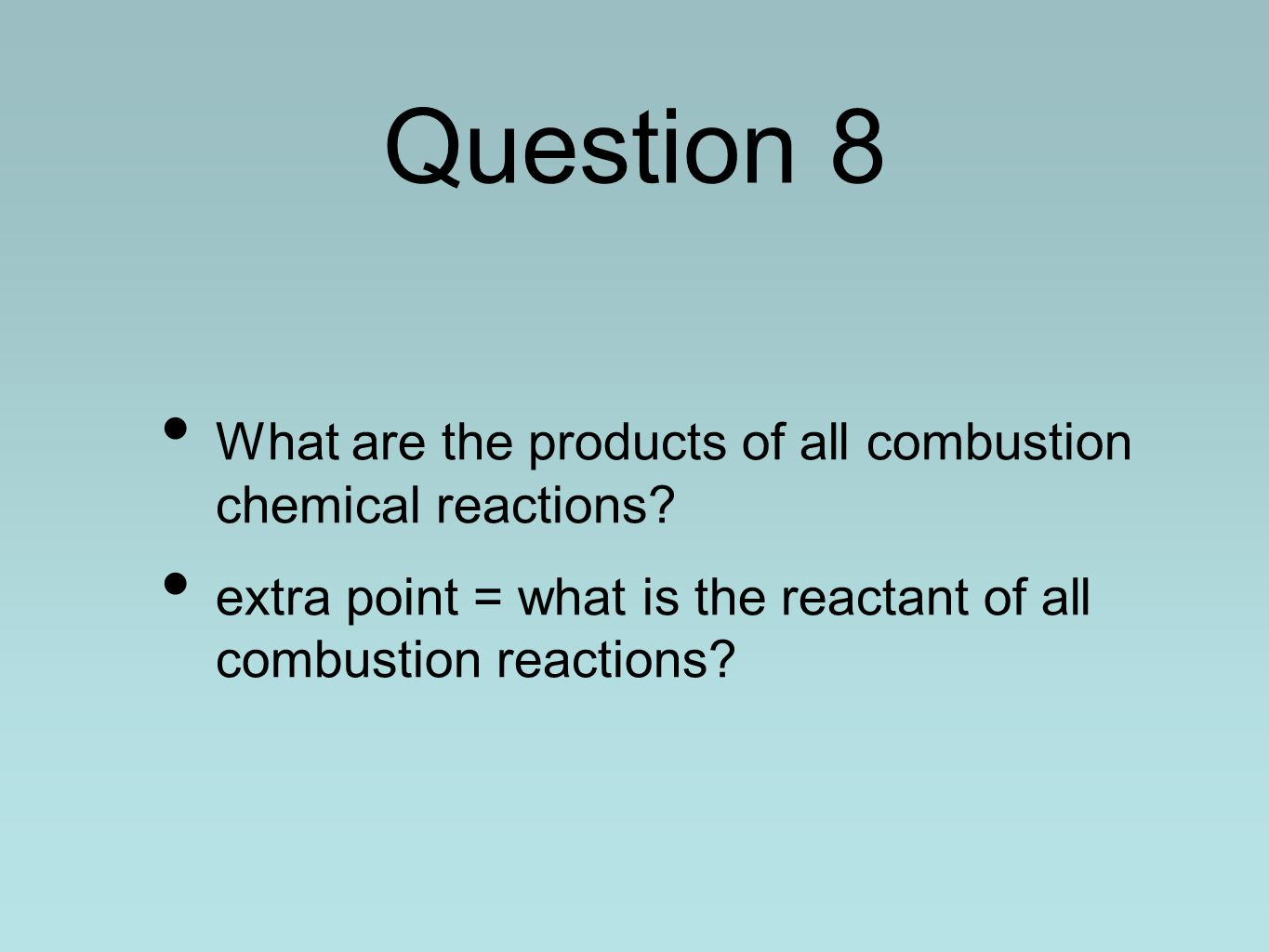 Question 8 What are the products of all combustion chemical reactions? extra point = what is the reactant of all combustion reactions?