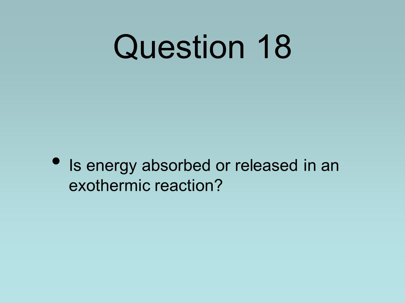 Question 18 Is energy absorbed or released in an exothermic reaction?
