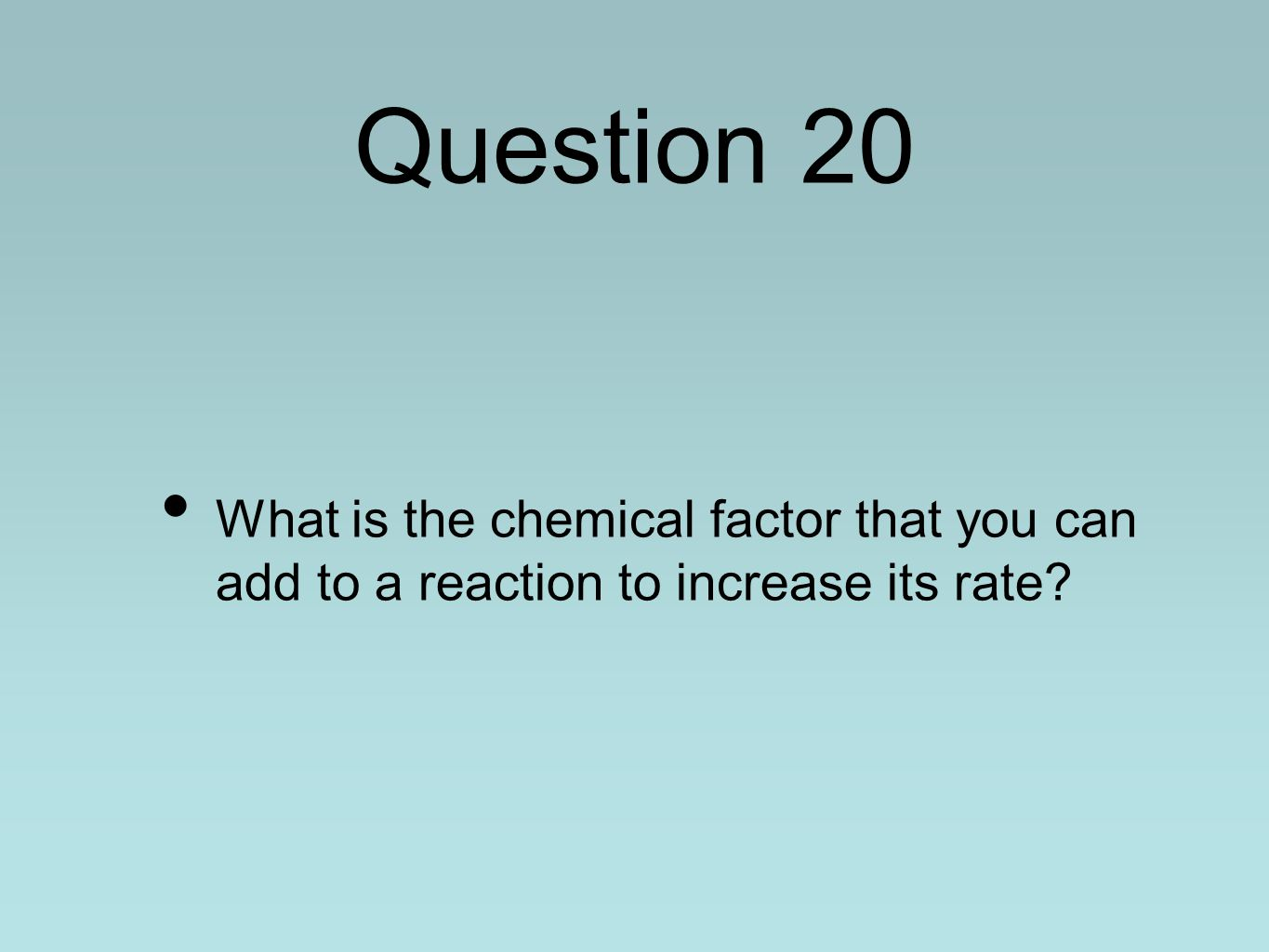 Question 20 What is the chemical factor that you can add to a reaction to increase its rate?