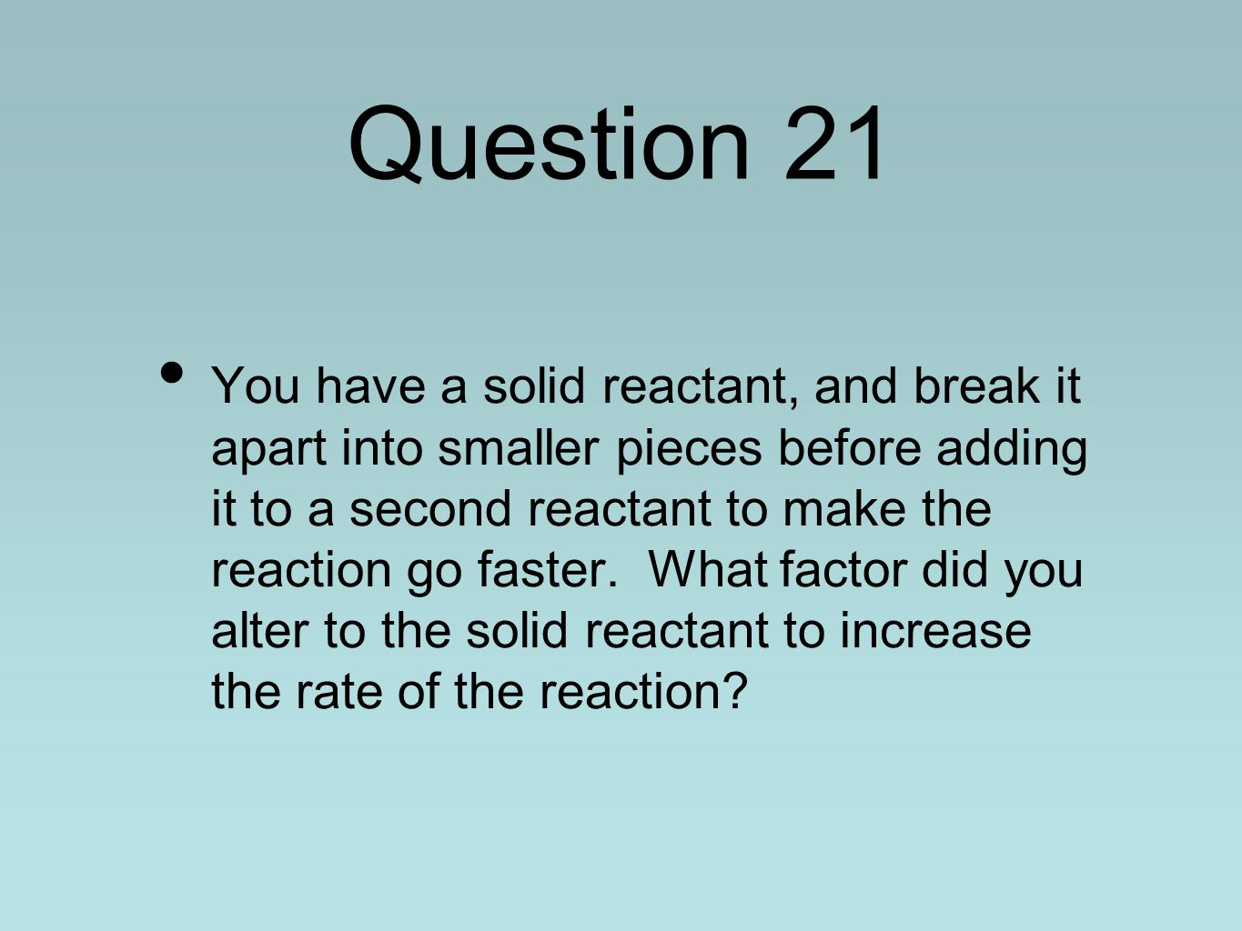 Question 21 You have a solid reactant, and break it apart into smaller pieces before adding it to a second reactant to make the reaction go faster.