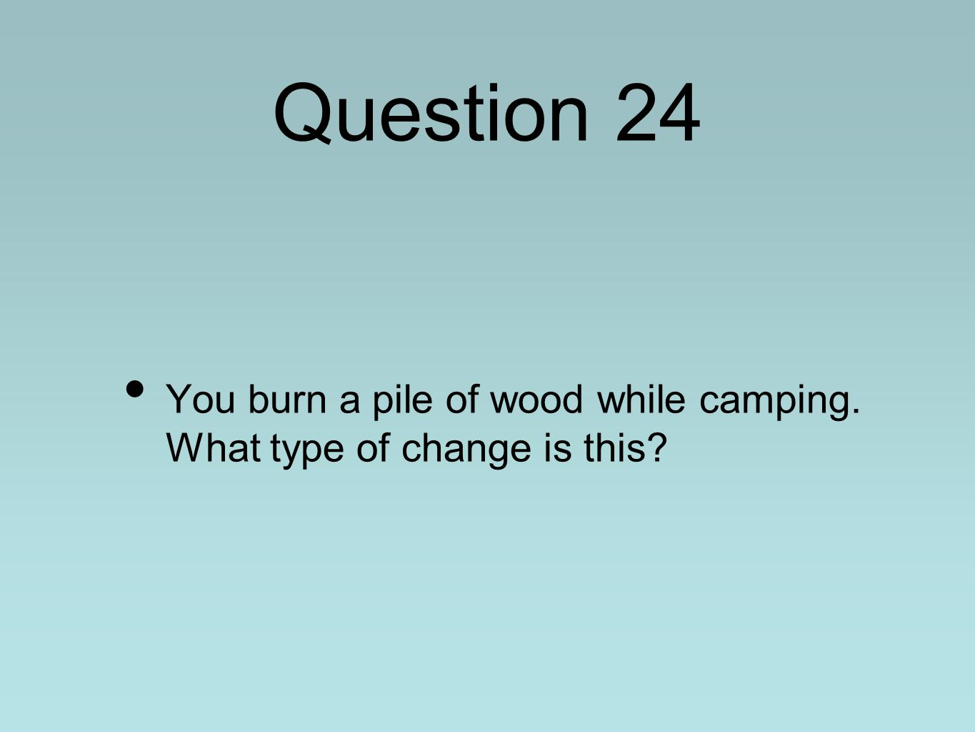 Question 24 You burn a pile of wood while camping. What type of change is this?