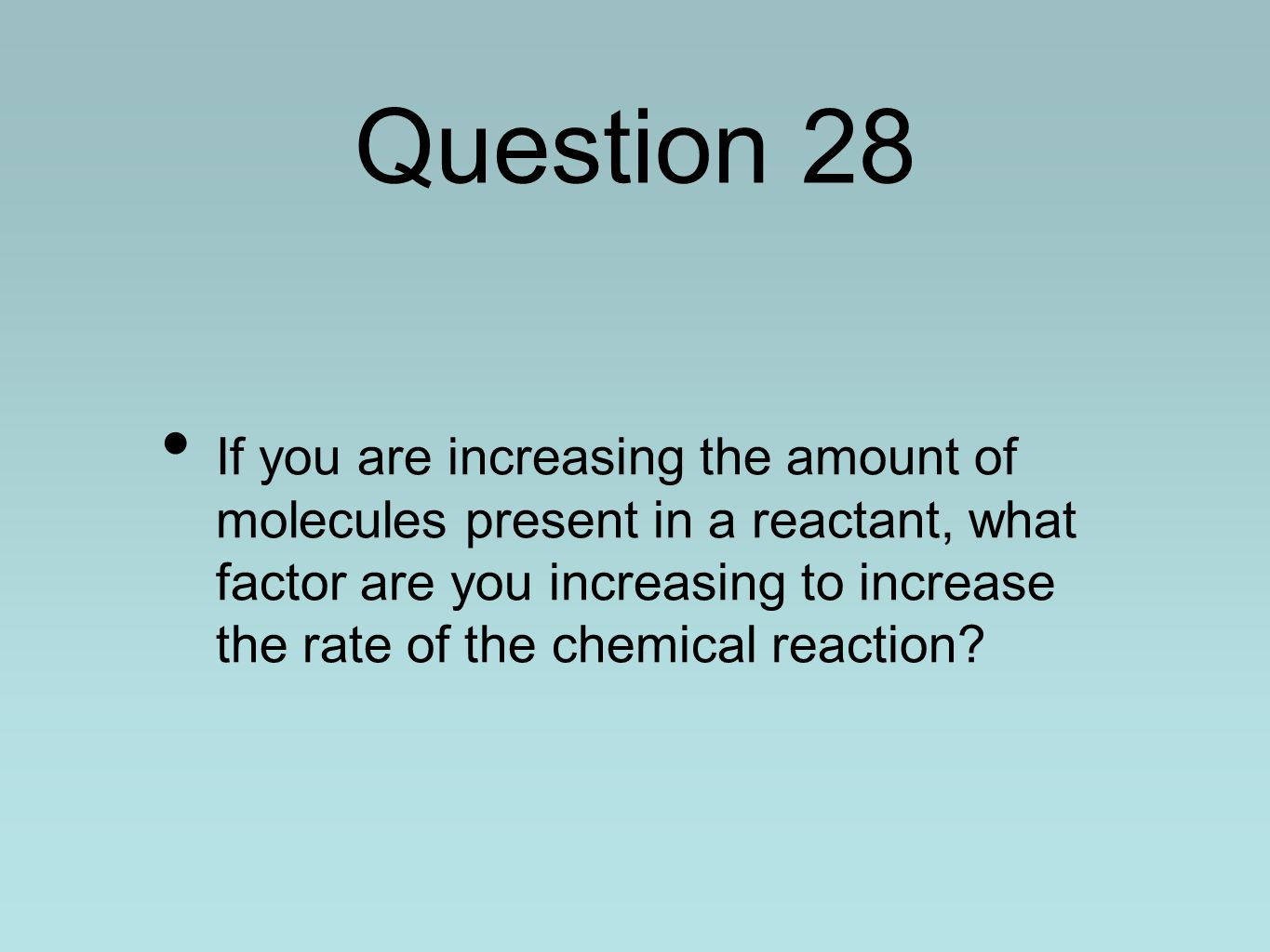 Question 28 If you are increasing the amount of molecules present in a reactant, what factor are you increasing to increase the rate of the chemical r