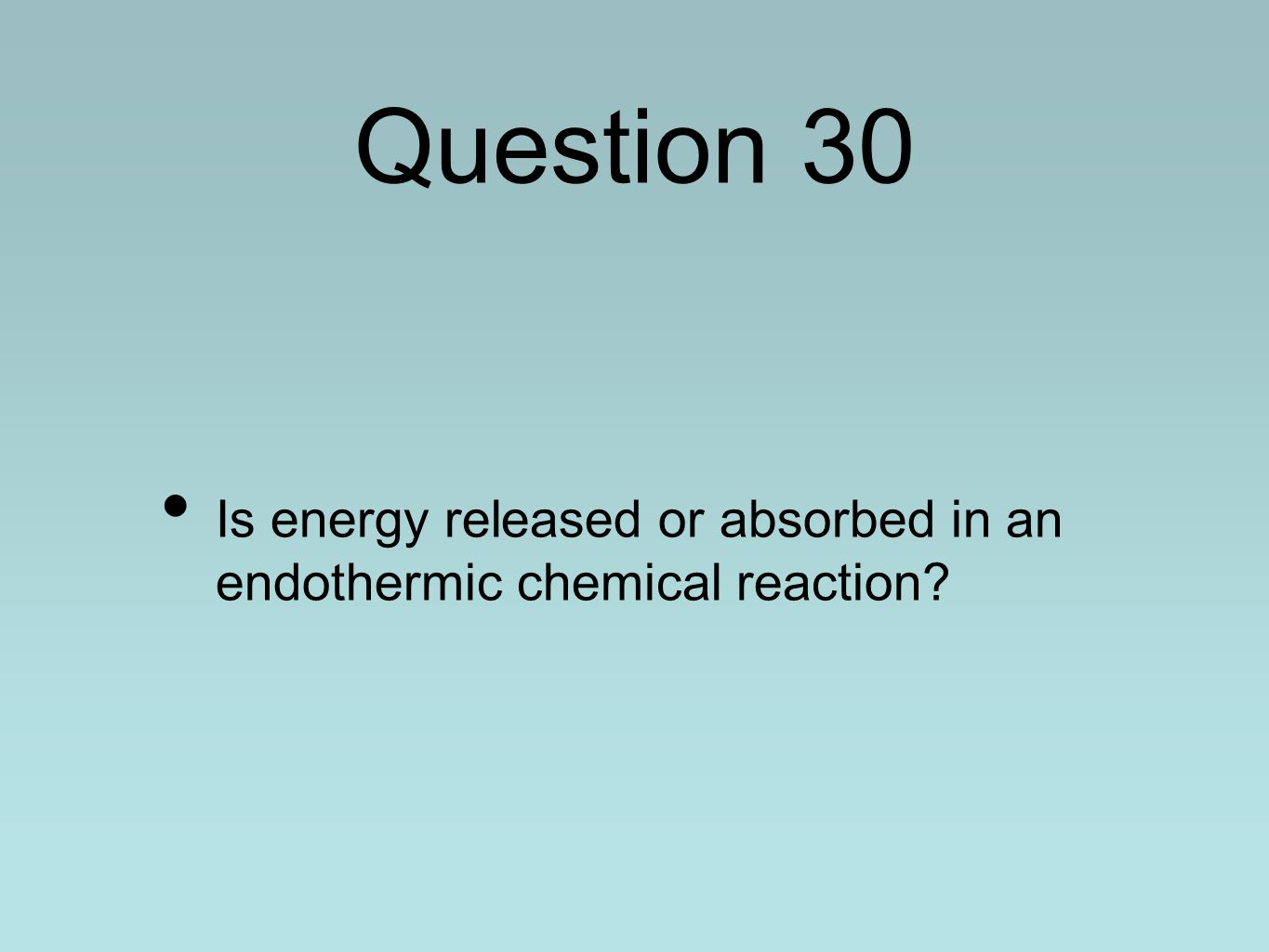 Question 30 Is energy released or absorbed in an endothermic chemical reaction?