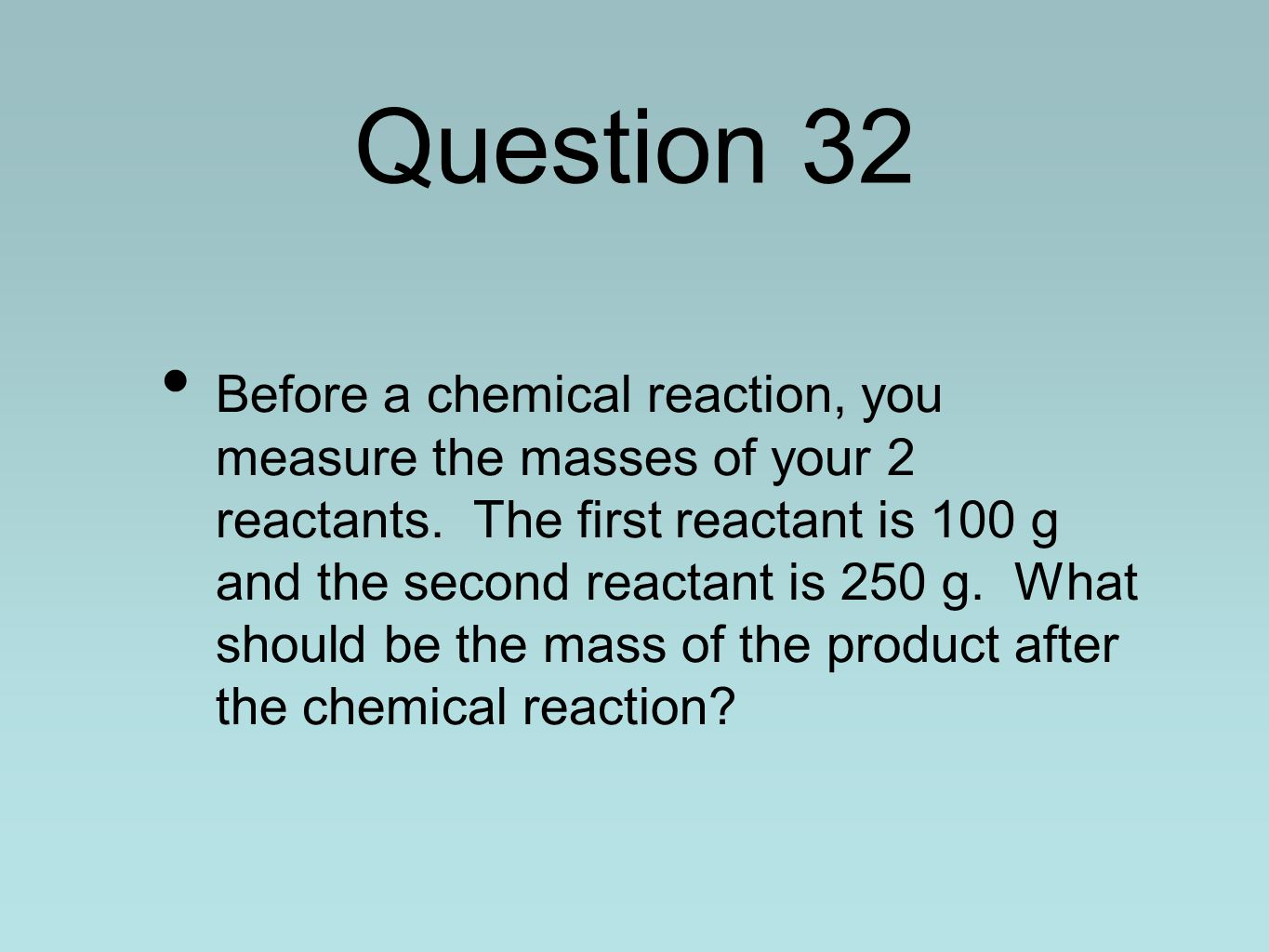 Question 32 Before a chemical reaction, you measure the masses of your 2 reactants.