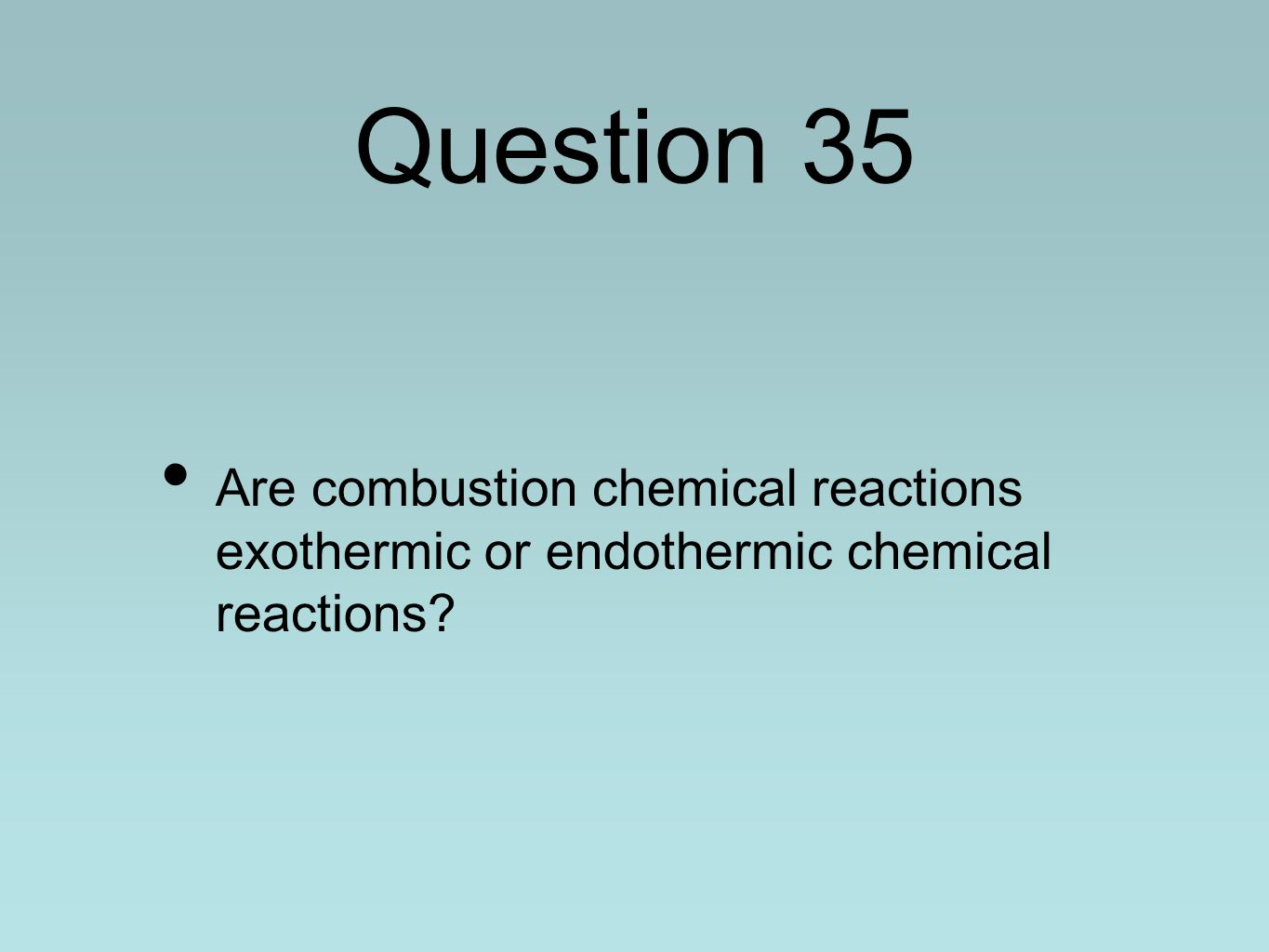 Question 35 Are combustion chemical reactions exothermic or endothermic chemical reactions?