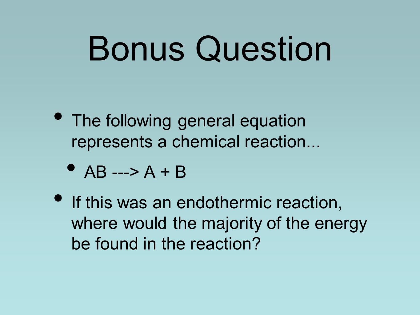 Bonus Question The following general equation represents a chemical reaction... AB ---> A + B If this was an endothermic reaction, where would the maj