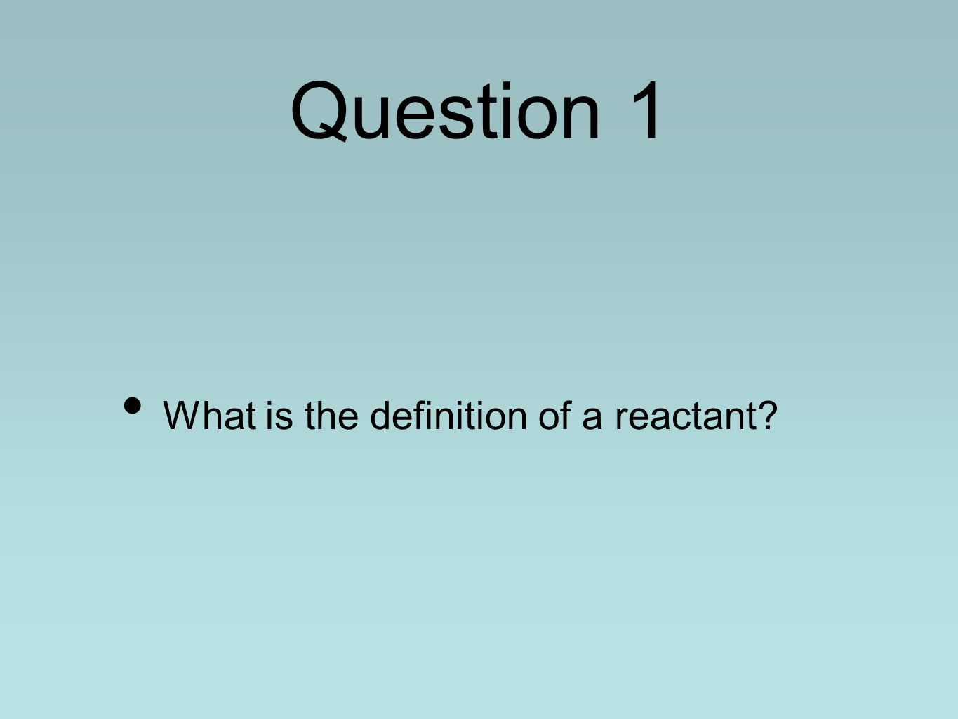 Question 1 What is the definition of a reactant?