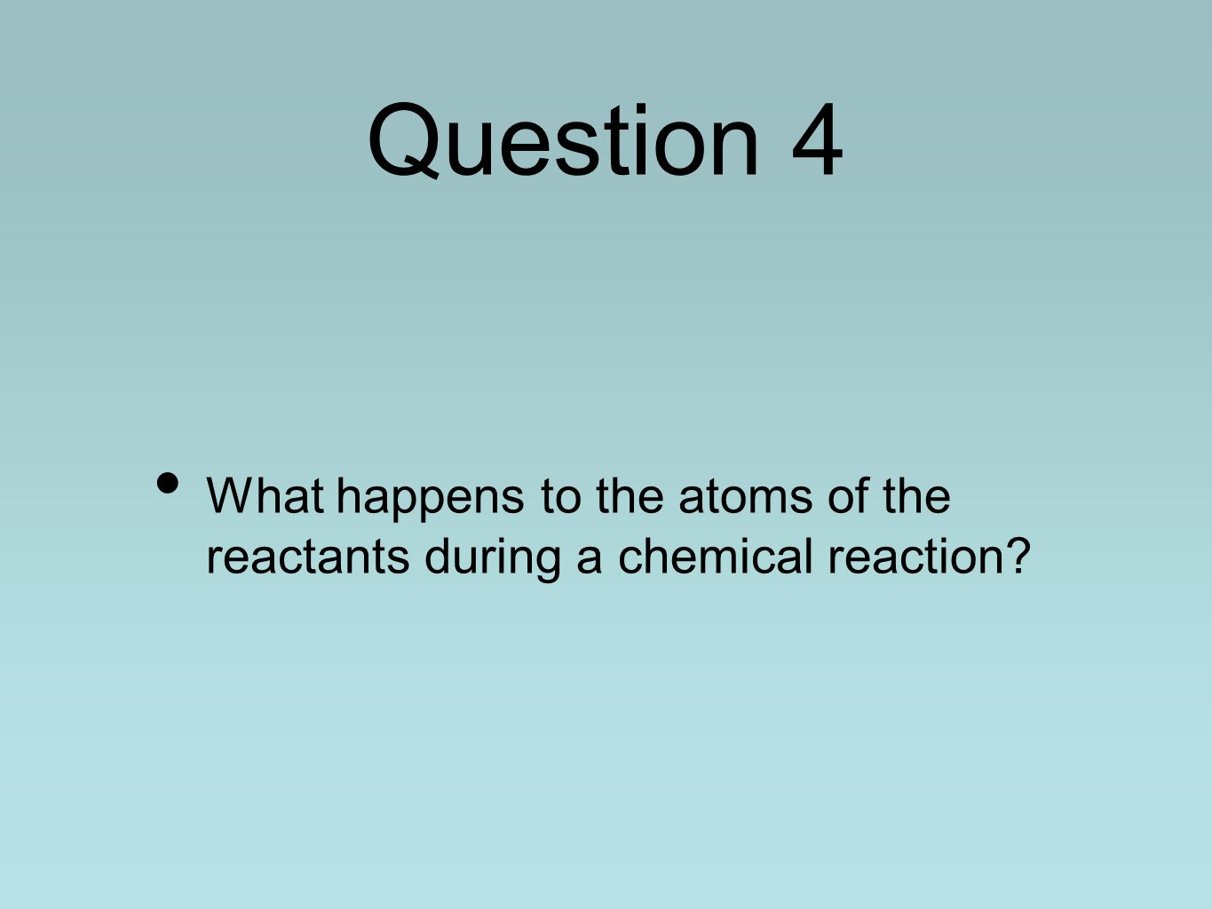 Question 4 What happens to the atoms of the reactants during a chemical reaction?